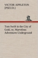 Tom Swift in the City of Gold, or, Marvelous Adventures Underground - Victor [pseud. ] Appleton