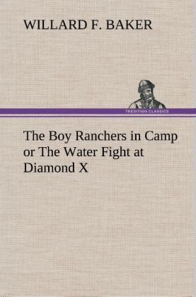The Boy Ranchers in Camp or The Water Fight at Diamond X als Buch von Willard F. Baker - TREDITION CLASSICS