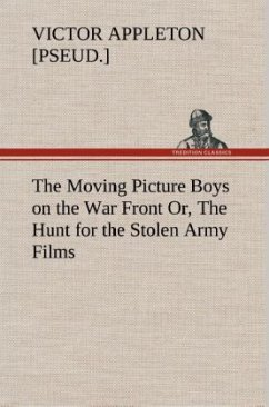 The Moving Picture Boys on the War Front Or, The Hunt for the Stolen Army Films - Appleton, Victor [pseud.]