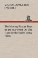 The Moving Picture Boys on the War Front Or, The Hunt for the Stolen Army Films - Victor [pseud. ] Appleton