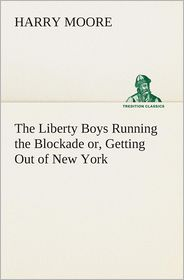 The Liberty Boys Running the Blockade Or, Getting Out of New York - Harry Moore
