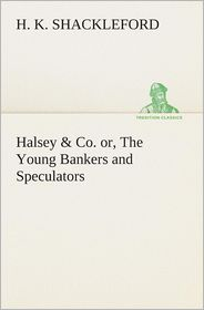 Halsey & Co. Or, the Young Bankers and Speculators - H. K. Shackleford