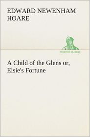 A Child of the Glens Or, Elsie's Fortune - Edward Newenham Hoare