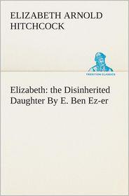 Elizabeth: The Disinherited Daughter by E. Ben EZ-Er - Elizabeth Arnold Hitchcock