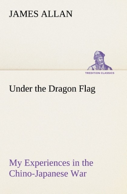 Under the Dragon Flag My Experiences in the Chino-Japanese War als Buch von James Allan - TREDITION CLASSICS