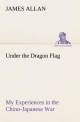 Under the Dragon Flag My Experiences in the Chino-Japanese War - James Allan