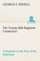The Twenty-fifth Regiment Connecticut Volunteers in the War of the Rebellion History, Reminiscences, Description of Battle of Irish Bend, Carrying of Pay Roll, Roster - George P. Bissell