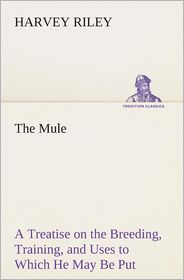 The Mule a Treatise on the Breeding, Training, and Uses to Which He May Be Put - Harvey Riley
