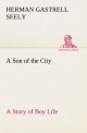 A Son of the City A Story of Boy Life - Herman Gastrell Seely