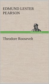Theodore Roosevelt - Edmund Lester Pearson