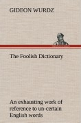 Wurdz, Gideon: The Foolish Dictionary An exhausting work of reference to un-certain English words, their origin, meaning, legitimate and illegitimate use, confused by a few pictures [not included]