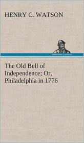The Old Bell of Independence Or, Philadelphia in 1776 - Henry C. Watson
