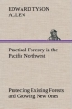 Practical Forestry in the Pacific Northwest Protecting Existing Forests and Growing New Ones, from the Standpoint of the Public and That of the Lumberman, with an Outline of Technical Methods