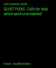 QUIET PLEAS -Calls for help which went unanswered - John Damocles Smith