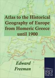 Atlas to the Historical Geography of Europe from Homeric Greece until 1900 Edward Freeman Author