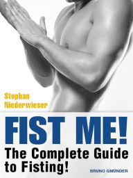 Fist Me! The Complete Guide to Fisting: Sex Guide for Gay Men Stephan Niederwieser Author