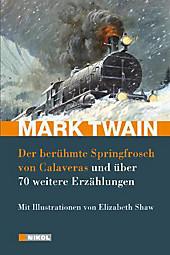 Mark Twain: Der berühmte Springfrosch von Calaveras,  Kannibalismus auf der Eisenbahn, Die Eine-Million-Pfund-Note und 72 weitere Erzählungen: mit Illustrationen von Elizabeth Shaw
