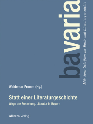 bavaria. Münchner Schriften zur Buch- und Literaturgeschichte: Statt einer Literaturgeschichte - Wege der Forschung. Literatur in Bayern - Fromm, Waldemar (Hrsg.)