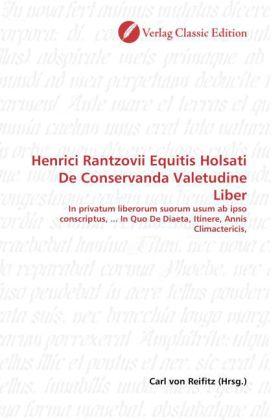 Henrici Rantzovii Equitis Holsati De Conservanda Valetudine Liber - In privatum liberorum suorum usum ab ipso conscriptus, ... In Quo De Diaeta, Itinere, Annis Climactericis - Reifitz, Carl von (Hrsg.)