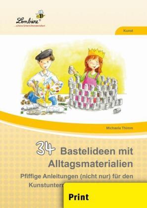 34 Bastelideen mit Alltagsmaterialien - Pfiffige Anleitungen (nicht nur) für den Kunstunterricht in der Grundschule. Kunst, Klasse 2-4. Kopiervorlagen