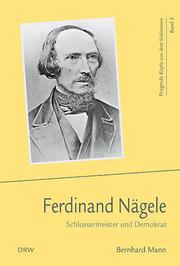 Ferdinand Nägele - Schlossermeister und Demokrat - Prägende Köpfe aus dem Südwesten 5 - Mann, Bernhard