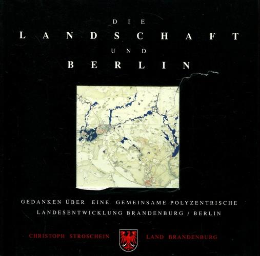 Die Landschaft und Berlin. Gedanken über eine gemeinsame polyzentrische Landesentwicklung Brandenburg / Berlin - Stroschein, Christoph