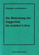 Bechterew, W: Die Bedeutung der Suggestion im sozialen Leben