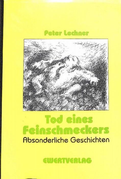 Tod eines Feinschmeckers absonderliche Geschichten von Peter Lechner - Lechner, Peter