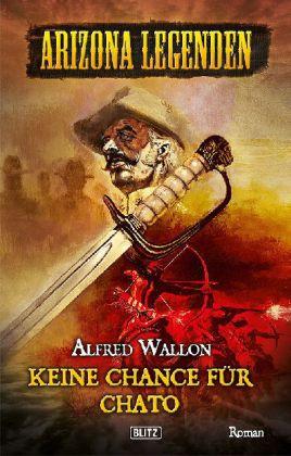 Arizona Legenden: Arizona Legenden - Keine Chance fÃr Chato - Historischer Western - Wallon, Alfred