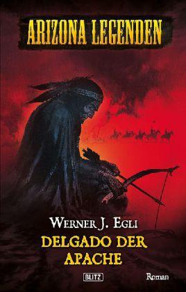 Arizona Legenden: Delgado, der Apache - Historischer Western. Exklusive Sammler-Edition - Egli, Werner J.