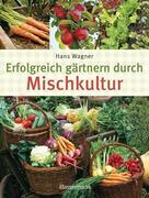Wagner, Hans: Erfolgreich gärtnern durch Mischkultur