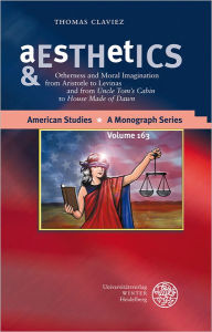 Aesthetics & Ethics: Otherness and Moral Imagination from Aristotle to Levinas and from 'Uncle Tom's Cabin' to 'House Made of Dawn - Thomas Claviez