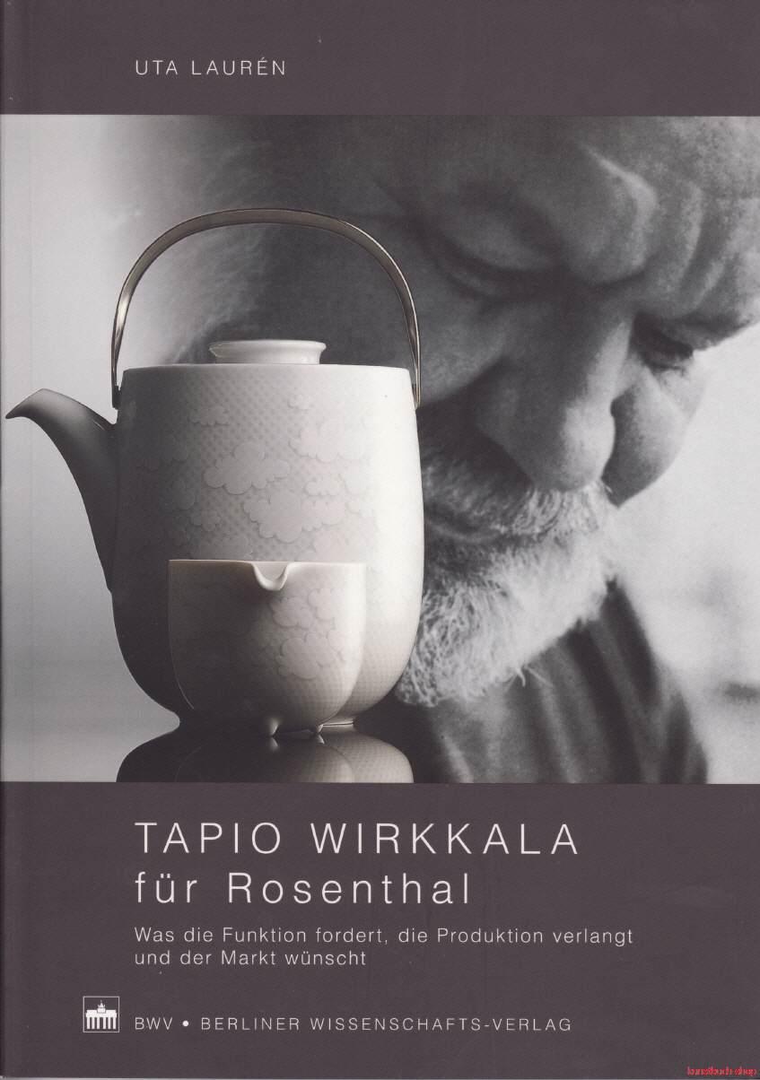 Tapio Wirkkala für Rosenthal  Was die Funktion fordert, die Produktion verlangt und der Markt wünscht - Uta Laurén