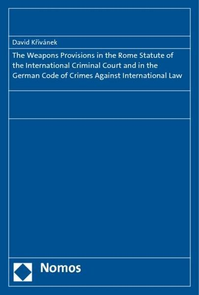The Weapons Provisions in the Rome Statute of the International Criminal Court and in the German Code of Crimes Against International Law - David Krivanek