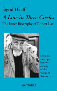 A Line In Three Circles. The Inner Biography Of Robert Lax & A Comprehensive Catalog Of His Works - Sigrid Hauff