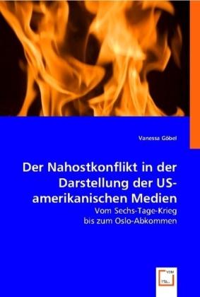 Der Nahostkonflikt in der Darstellung der US-amerikanischen Medien - Vom Sechs-Tage-Krieg bis zum Oslo-Abkommen - Göbel, Vanessa