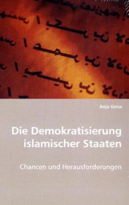 Die Demokratisierung islamischer Staaten - Chancen und Herausforderungen - Gena, Anja