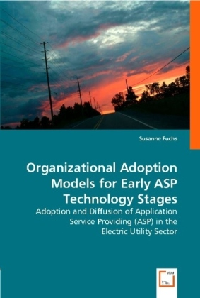 Organizational Adoption Models for Early ASP Technology Stages - Adoption and Diffusion of Application Service Providing (ASP) in the Electric Utility Sector - Fuchs, Susanne