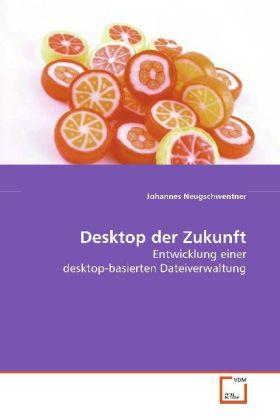 Desktop der Zukunft - Entwicklung einer desktop-basierten Dateiverwaltung - Neugschwentner, Johannes