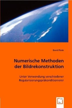 Numerische Methoden der Bildrekonstruktion - Unter Verwendung verschiedener Regularisierungspräkonditionierer - Flade, David