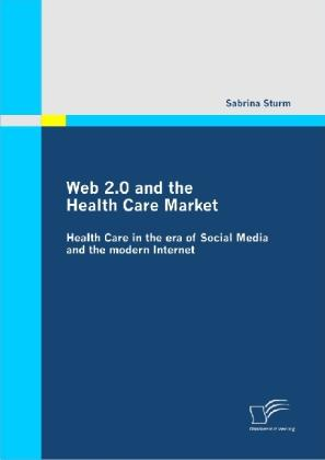 Web 2.0 and the Health Care Market: Health Care in the era of Social Media and the modern Internet - Sabrina Sturm