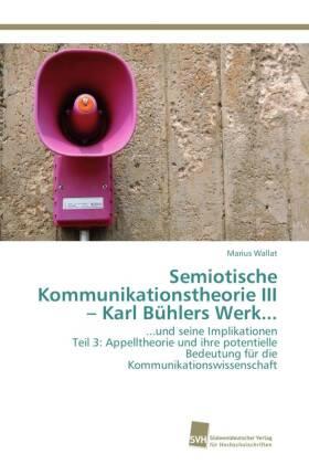Semiotische Kommunikationstheorie III Karl Bühlers Werk... - ...und seine Implikationen Teil 3: Appelltheorie und ihre potentielle Bedeutung für die Kommunikationswissenschaft - Wallat, Marius
