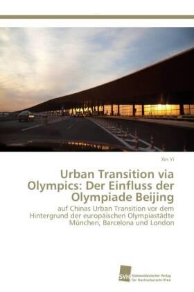 Urban Transition via Olympics: Der Einfluss der Olympiade Beijing - auf Chinas Urban Transition vor dem Hintergrund der europäischen Olympiastädte München, Barcelona und London - Yi, Xin