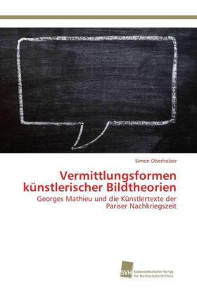 Vermittlungsformen künstlerischer Bildtheorien - Georges Mathieu und die Künstlertexte der Pariser Nachkriegszeit - Oberholzer, Simon