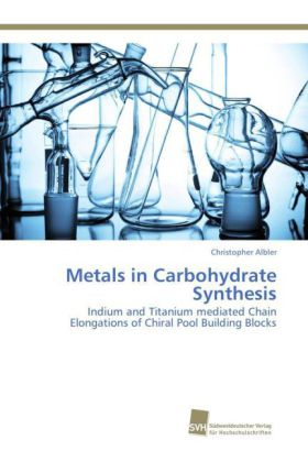 Metals in Carbohydrate Synthesis - Indium and Titanium mediated Chain Elongations of Chiral Pool Building Blocks - Albler, Christopher