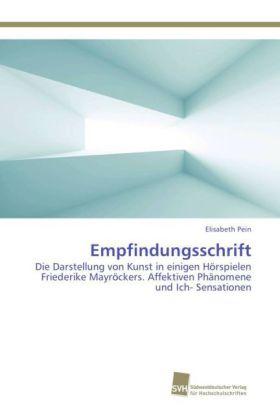 Empfindungsschrift - Die Darstellung von Kunst in einigen Hörspielen Friederike Mayröckers. Affektiven Phänomene und Ich- Sensationen - Pein, Elisabeth