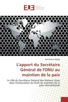L'apport du Secrétaire Général de l'ONU au maintien de la paix - Le rôle du Secrétaire Général des Nations Unies dans l'instauration du Droit du maintien de la paix internationale