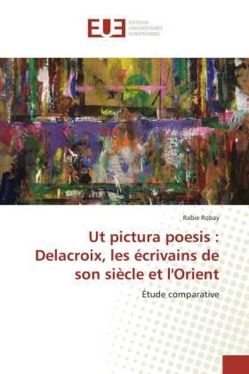 Ut pictura poesis : Delacroix, les écrivains de son siècle et l'Orient - Étude comparative - Robay, Rabie