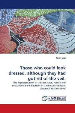 Those who could look dressed, although they had got rid of the veil:: The Representation of Gender, Love, Family and Sexuality in Early Republican Canonical and Non- canonical Turkish Novel
