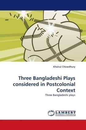 Three Bangladeshi Plays considered in Postcolonial Context - Three Bangladeshi plays - Chowdhury, Khairul